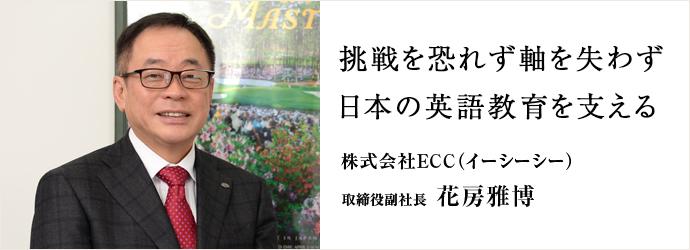 挑戦を恐れず軸を失わず 日本の英語教育を支える 株式会社ECC(イーシーシー) 取締役副社長 花房雅博