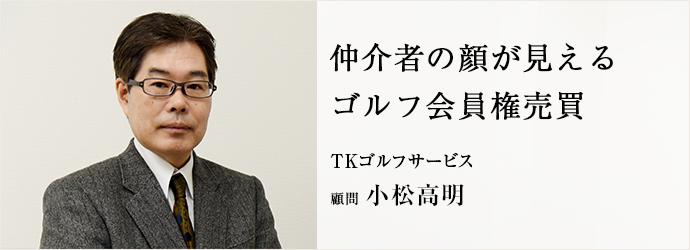 仲介者の顔が見える ゴルフ会員権売買 TKゴルフサービス 顧問 小松高明