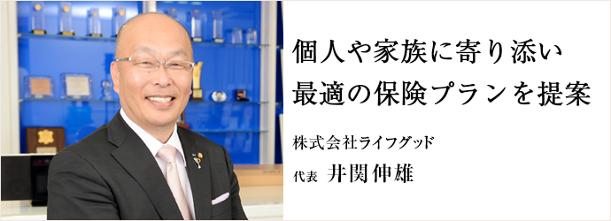 個人や家族に寄り添い最適の保険プランを提案 株式会社ライフグッド 代表 井関伸雄