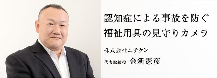 認知症による事故を防ぐ福祉用具の見守りカメラ 株式会社ニチケン 代表取締役 金新憲彦