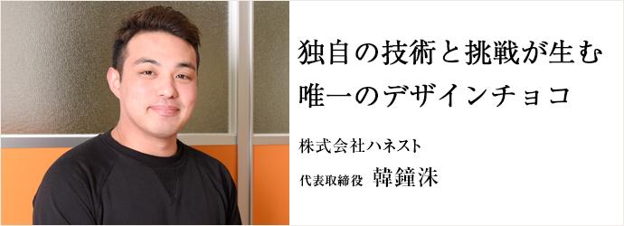 独自の技術と挑戦が生む唯一のデザインチョコ 株式会社ハネスト 代表取締役 韓鐘洙