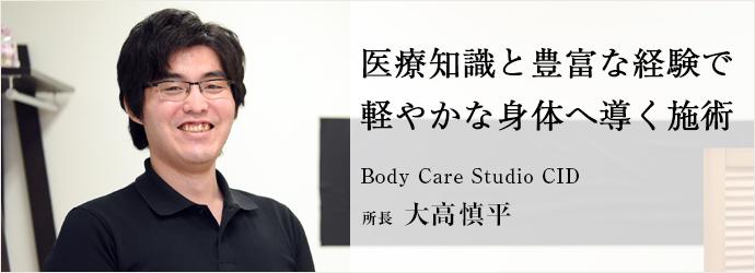 医療知識と豊富な経験で軽やかな身体へ導く施術 Body Care Studio CID 所長 大高慎平
