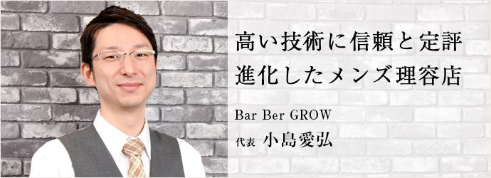 高い技術に信頼と定評進化したメンズ理容店 Bar Ber GROW 代表 小島愛弘