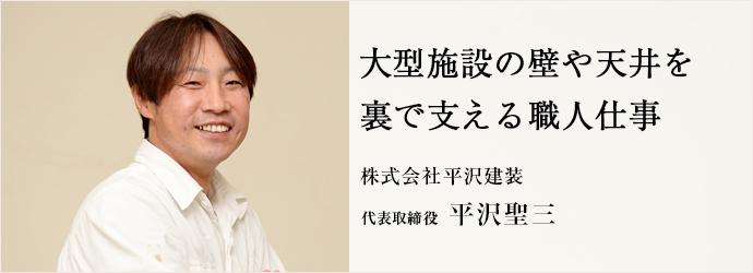 大型施設の壁や天井を裏で支える職人仕事 株式会社平沢建装 代表取締役 平沢聖三