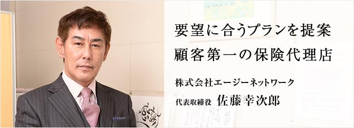 要望に合うプランを提案顧客第一の保険代理店 株式会社エージーネットワーク 代表取締役 佐藤幸次郎