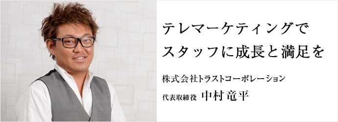 テレマーケティングでスタッフに成長と満足を 株式会社トラストコーポレーション 代表取締役 中村竜平