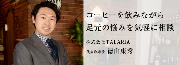 コーヒーを飲みながら足元の悩みを気軽に相談 株式会社TALARIA 代表取締役 徳山康秀