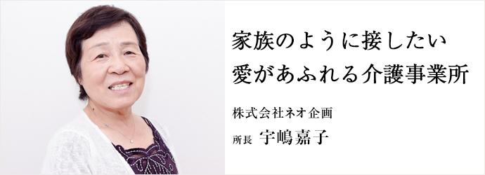 家族のように接したい愛があふれる介護事業所 株式会社ネオ企画 所長 宇嶋嘉子