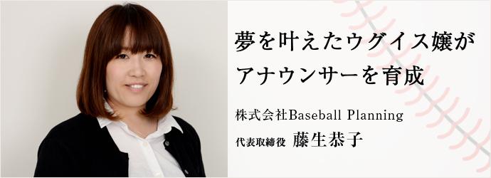 夢を叶えたウグイス嬢がアナウンサーを育成 株式会社Baseball Planning 代表取締役 藤生恭子