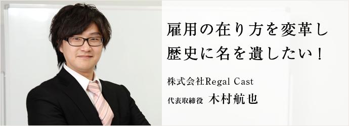 雇用の在り方を変革し歴史に名を遺したい! 株式会社Regal Cast 代表取締役 木村航也