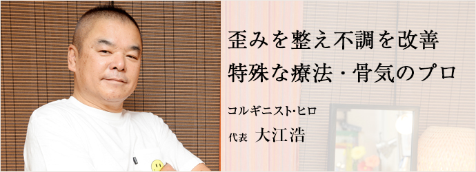 歪みを整え不調を改善特殊な療法・骨気のプロ コルギニスト・ヒロ 代表 大江浩
