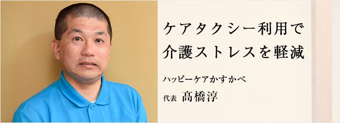 ケアタクシー利用で介護ストレスを軽減 ハッピーケアかすかべ 代表 髙橋淳