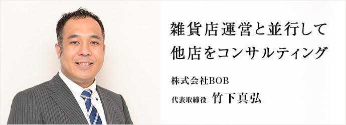 雑貨店運営と並行して他店をコンサルティング 株式会社BOB 代表取締役 竹下真弘