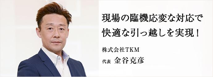 現場の臨機応変な対応で快適な引っ越しを実現! 株式会社TKM 代表 金谷克彦