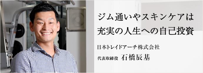 ジム通いやスキンケアは充実の人生への自己投資 日本トレイドアーチ株式会社 代表取締役 石橋辰基