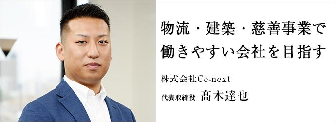物流・建築・慈善事業で働きやすい会社を目指す 株式会社Ce-next 代表取締役 髙木達也
