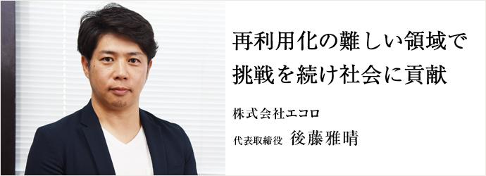 再利用化の難しい領域で挑戦を続け社会に貢献 株式会社エコロ 代表取締役 後藤雅晴