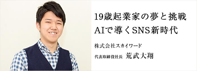 19歳起業家の夢と挑戦AIで導くSNS新時代 株式会社スカイワード 代表取締役社長 荒武大翔