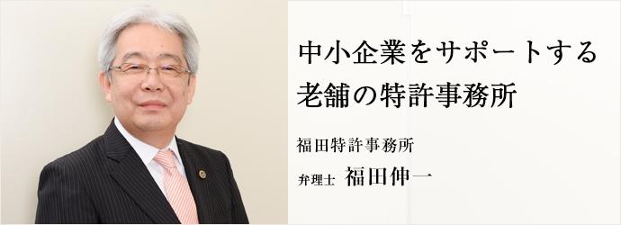 中小企業をサポートする老舗の特許事務所 福田特許事務所 弁理士 福田伸一