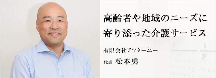 高齢者や地域のニーズに寄り添った介護サービス 有限会社アフターユー 代表 松本勇