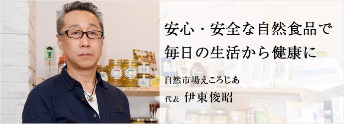 安心・安全な自然食品で毎日の生活から健康に 自然市場えころじあ 代表 伊東俊昭
