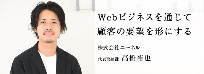 Webビジネスを通じて顧客の要望を形にする 株式会社ユーネル 代表取締役 髙橋裕也