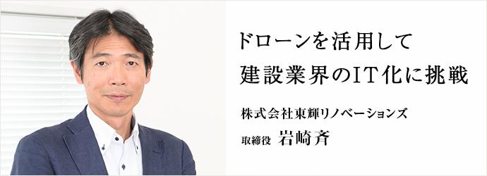 ドローンを活用して建設業界のIT化に挑戦 株式会社東輝リノベーションズ 取締役 岩崎斉