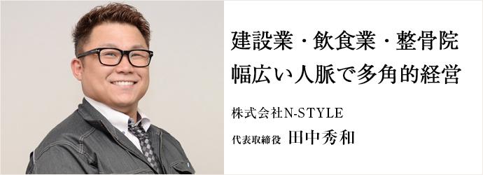 建設業・飲食業・整骨院幅広い人脈で多角的経営 株式会社N-STYLE 代表取締役 田中秀和
