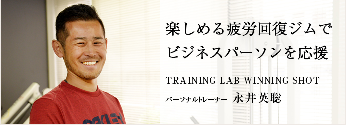 楽しめる疲労回復ジムでビジネスパーソンを応援 TRAINING LAB WINNING SHOT パーソナルトレーナー 永井英聡