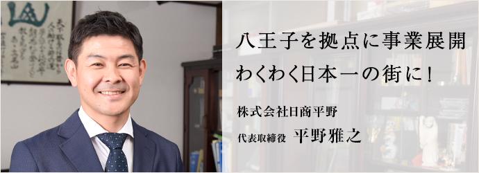 八王子を拠点に事業展開わくわく日本一の街に! 株式会社日商平野 代表取締役 平野雅之