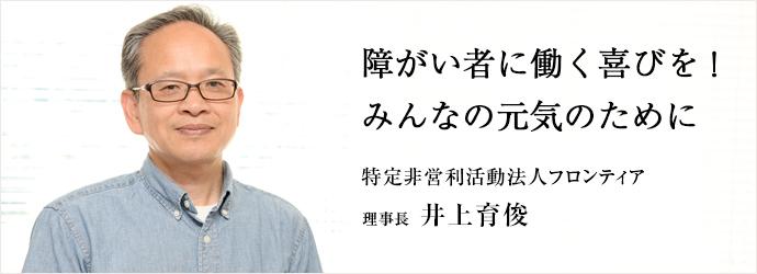 障がい者に働く喜びを!みんなの元気のために 特定非営利活動法人フロンティア 理事長 井上育俊