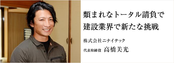 類まれなトータル請負で建設業界で新たな挑戦 株式会社ニナイテック 代表取締役 高橋美光