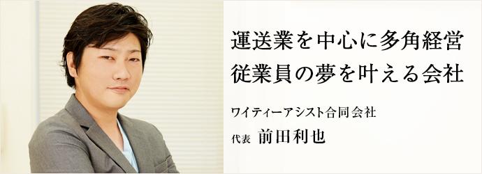 運送業を中心に多角経営従業員の夢を叶える会社 ワイティーアシスト合同会社 代表 前田利也