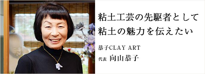 粘土工芸の先駆者として粘土の魅力を伝えたい 恭子CLAY ART 代表 向山恭子