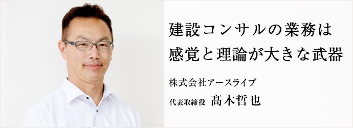 建設コンサルの業務は感覚と理論が大きな武器 株式会社アースライブ 代表取締役 髙木哲也