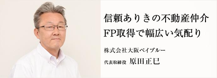 信頼ありきの不動産仲介FP取得で幅広い気配り 株式会社大阪ベイブルー 代表取締役 原田正巳