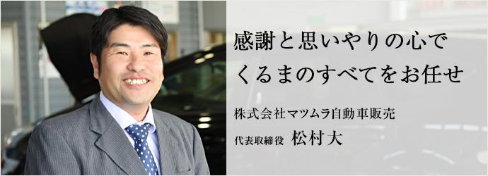 感謝と思いやりの心でくるまのすべてをお任せ 株式会社マツムラ自動車販売 代表取締役 松村大