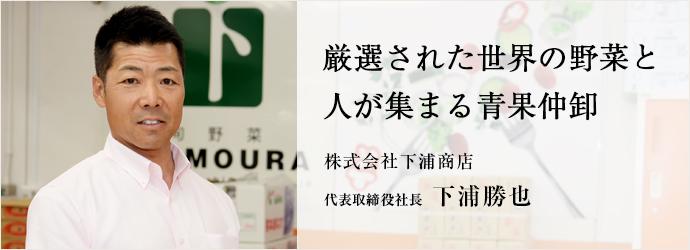 厳選された世界の野菜と人が集まる青果仲卸 株式会社下浦商店 代表取締役社長 下浦勝也