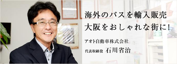 海外のバスを輸入販売大阪をおしゃれな街に!  アオト自動車株式会社 代表取締役 石川省治