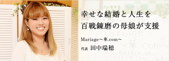 幸せな結婚と人生を百戦錬磨の母娘が支援 Mariage~華.com~ 代表 田中瑞穂
