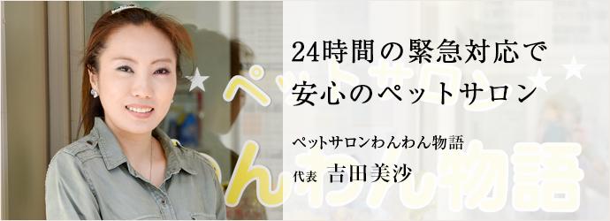 24時間の緊急対応で安心のペットサロン ペットサロンわんわん物語 代表 吉田美沙