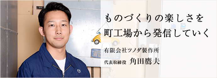 ものづくりの楽しさを町工場から発信していく 有限会社ツノダ製作所 代表取締役 角田鷹夫