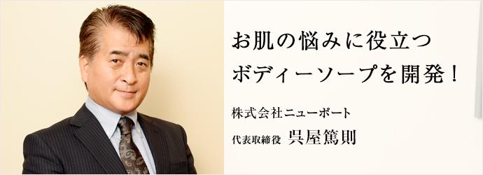 お肌の悩みに役立つボディーソープを開発! 株式会社ニューポート 代表取締役 呉屋篤則