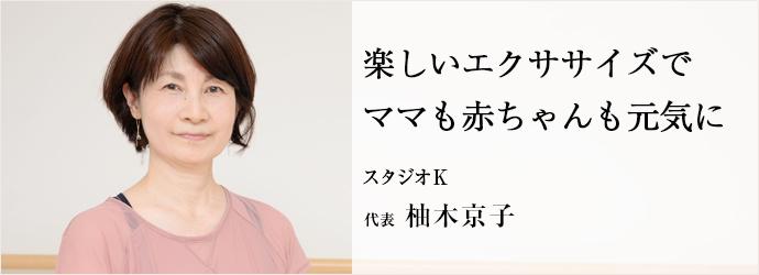 楽しいエクササイズでママも赤ちゃんも元気に スタジオK 代表 柚木京子