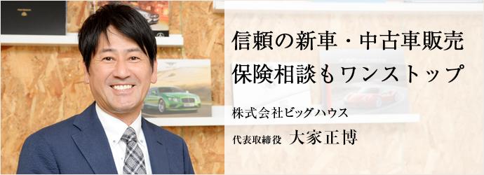 信頼の新車・中古車販売保険相談もワンストップ 株式会社ビッグハウス 代表取締役 大家正博