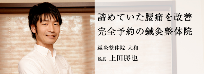 諦めていた腰痛を改善完全予約の鍼灸整体院 鍼灸整体院 大和 院長 上田勝也