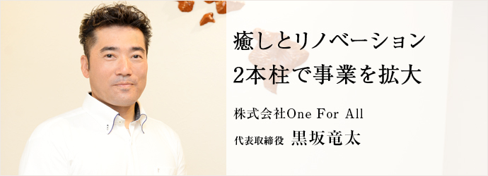癒しとリノベーション2本柱で事業を拡大 株式会社One For All 代表取締役 黒坂竜太