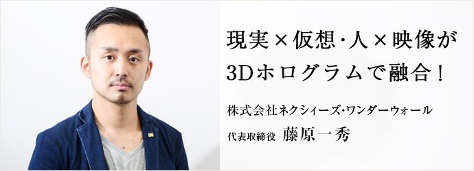 現実×仮想・人×映像が3Dホログラムで融合! 株式会社ネクシィーズ・ワンダーウォール 代表取締役 藤原一秀
