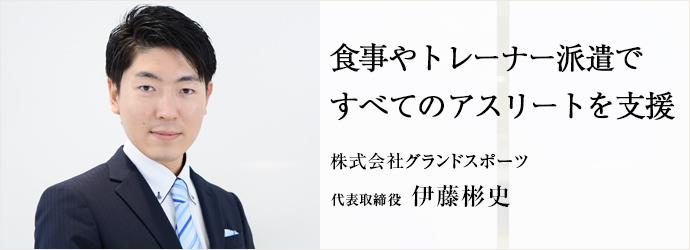 食事やトレーナー派遣ですべてのアスリートを支援 株式会社グランドスポーツ 代表取締役 伊藤彬史