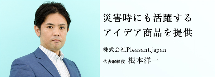 災害時にも活躍するアイデア商品を提供 株式会社Pleasant.japan 代表取締役 根本洋一